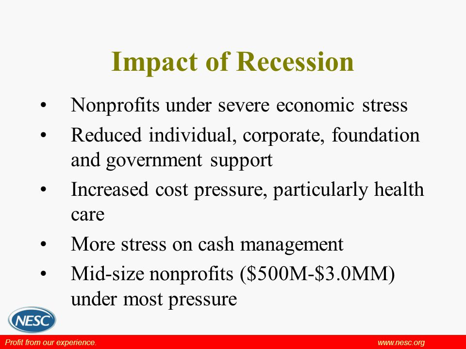 Profit from our experience.www.nesc.org Impact of Recession Nonprofits under severe economic stress Reduced individual, corporate, foundation and government support Increased cost pressure, particularly health care More stress on cash management Mid-size nonprofits ($500M-$3.0MM) under most pressure