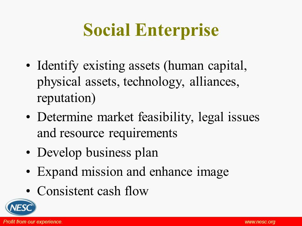 Profit from our experience.www.nesc.org Social Enterprise Identify existing assets (human capital, physical assets, technology, alliances, reputation) Determine market feasibility, legal issues and resource requirements Develop business plan Expand mission and enhance image Consistent cash flow