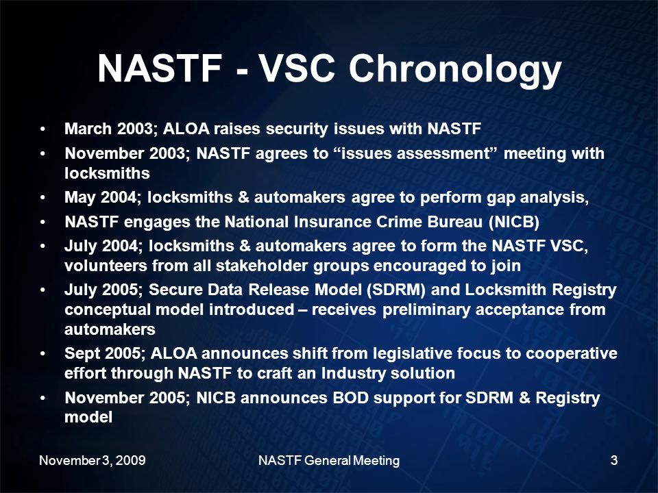NASTF - VSC Chronology March 2003; ALOA raises security issues with NASTF November 2003; NASTF agrees to issues assessment meeting with locksmiths May 2004; locksmiths & automakers agree to perform gap analysis, NASTF engages the National Insurance Crime Bureau (NICB) July 2004; locksmiths & automakers agree to form the NASTF VSC, volunteers from all stakeholder groups encouraged to join July 2005; Secure Data Release Model (SDRM) and Locksmith Registry conceptual model introduced – receives preliminary acceptance from automakers Sept 2005; ALOA announces shift from legislative focus to cooperative effort through NASTF to craft an Industry solution November 2005; NICB announces BOD support for SDRM & Registry model November 3, 2009NASTF General Meeting3