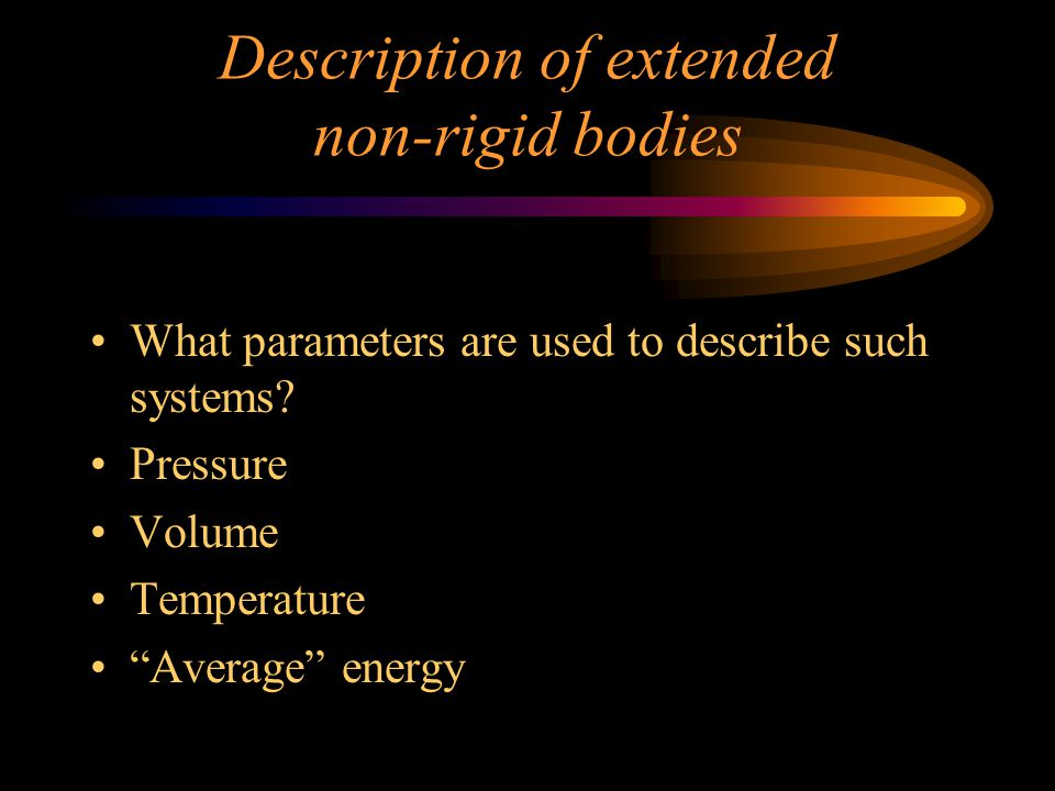 Extended non-rigid systems gases and liquids Listing individual speeds, forces, and positions is impossible for even small parts of real systems.