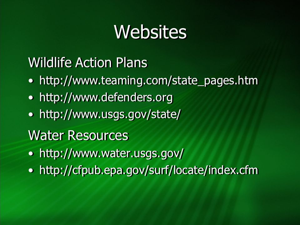 Websites Wildlife Action Plans http://www.teaming.com/state_pages.htm http://www.defenders.org http://www.usgs.gov/state/ Water Resources http://www.w