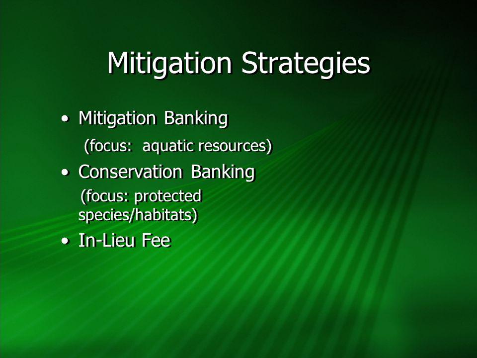 Mitigation Strategies Mitigation Banking (focus: aquatic resources) Conservation Banking (focus: protected species/habitats) In-Lieu Fee Mitigation Banking (focus: aquatic resources) Conservation Banking (focus: protected species/habitats) In-Lieu Fee