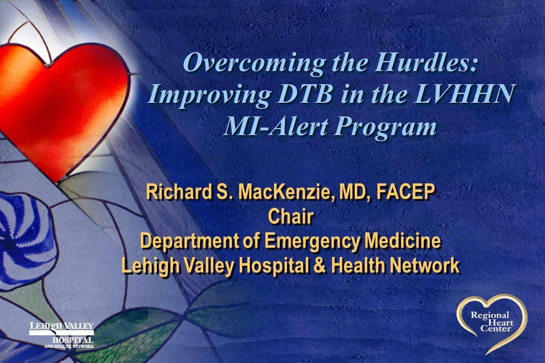 Overcoming the Hurdles: Improving DTB in the LVHHN MI-Alert Program Richard S. MacKenzie, MD, FACEP Chair Department of Emergency Medicine Lehigh Vall
