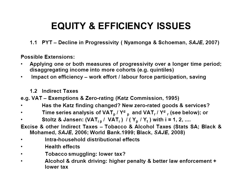 EQUITY & EFFICIENCY ISSUES 1.1 PYT – Decline in Progressivity ( Nyamonga & Schoeman, SAJE, 2007) Possible Extensions: Applying one or both measures of progressivity over a longer time period; disaggregating income into more cohorts (e.g.