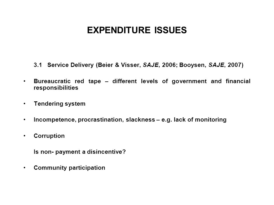 EXPENDITURE ISSUES 3.1 Service Delivery (Beier & Visser, SAJE, 2006; Booysen, SAJE, 2007) Bureaucratic red tape – different levels of government and financial responsibilities Tendering system Incompetence, procrastination, slackness – e.g.