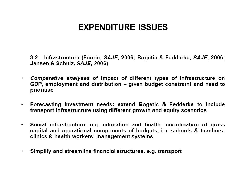 EXPENDITURE ISSUES 3.2 Infrastructure (Fourie, SAJE, 2006; Bogetic & Fedderke, SAJE, 2006; Jansen & Schulz, SAJE, 2006) Comparative analyses of impact of different types of infrastructure on GDP, employment and distribution – given budget constraint and need to prioritise Forecasting investment needs: extend Bogetic & Fedderke to include transport infrastructure using different growth and equity scenarios Social infrastructure, e.g.