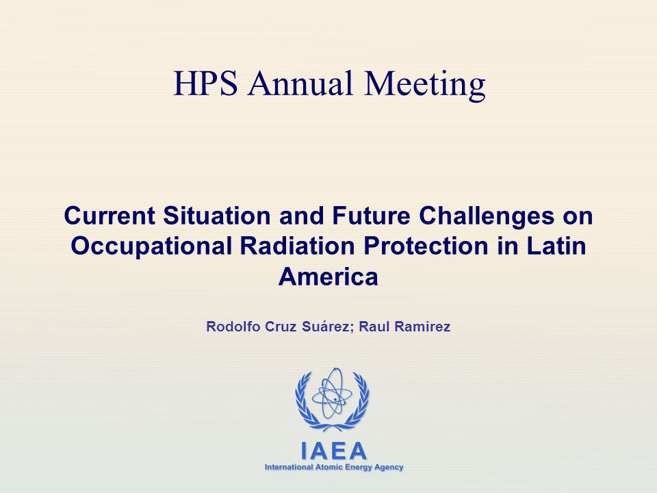 IAEA International Atomic Energy Agency HPS Annual Meeting Current Situation and Future Challenges on Occupational Radiation Protection in Latin America Rodolfo Cruz Suárez; Raul Ramirez