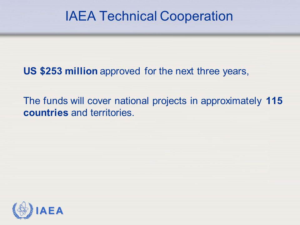 IAEA IAEA Technical Cooperation US $253 million approved for the next three years, The funds will cover national projects in approximately 115 countries and territories.