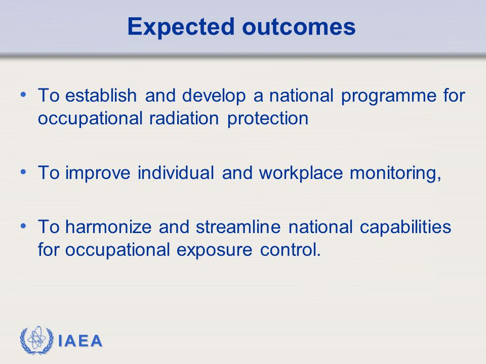 IAEA Expected outcomes To establish and develop a national programme for occupational radiation protection To improve individual and workplace monitoring, To harmonize and streamline national capabilities for occupational exposure control.