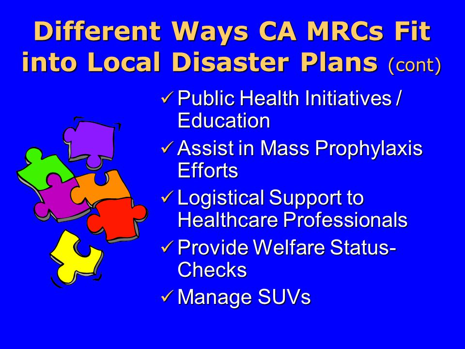 Different Ways CA MRCs Fit into Local Disaster Plans (cont) Public Health Initiatives / Education Public Health Initiatives / Education Assist in Mass Prophylaxis Efforts Assist in Mass Prophylaxis Efforts Logistical Support to Healthcare Professionals Logistical Support to Healthcare Professionals Provide Welfare Status- Checks Provide Welfare Status- Checks Manage SUVs Manage SUVs