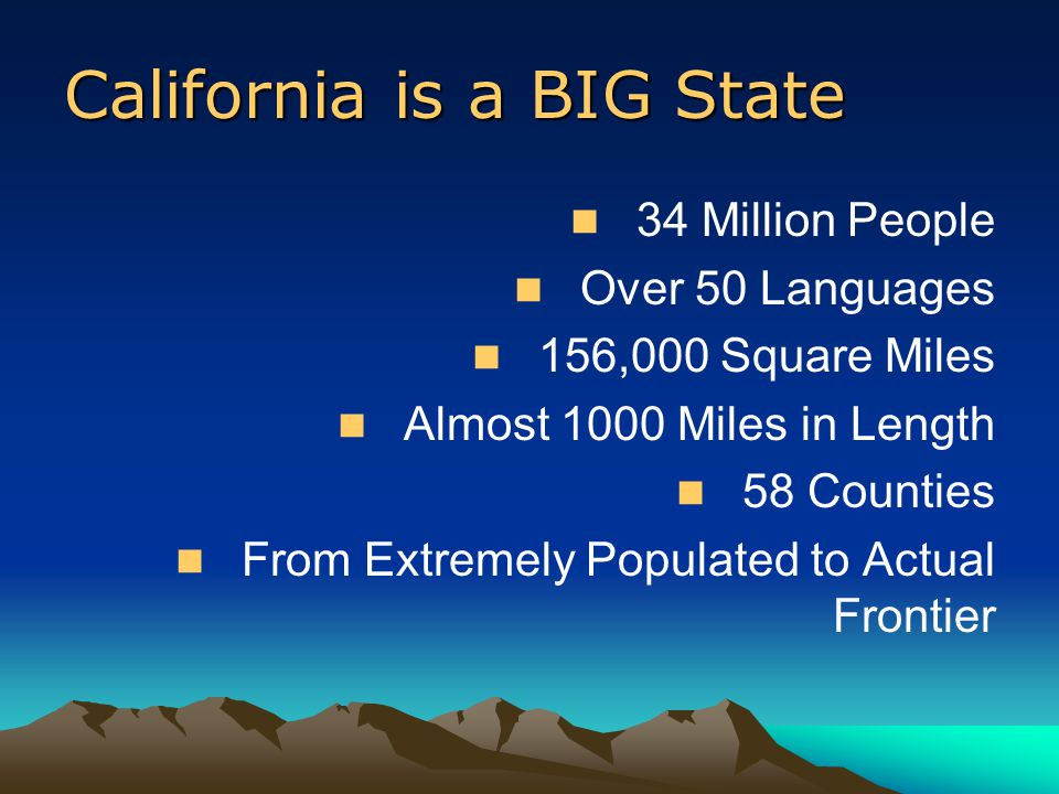 California is a BIG State 34 Million People Over 50 Languages 156,000 Square Miles Almost 1000 Miles in Length 58 Counties From Extremely Populated to Actual Frontier