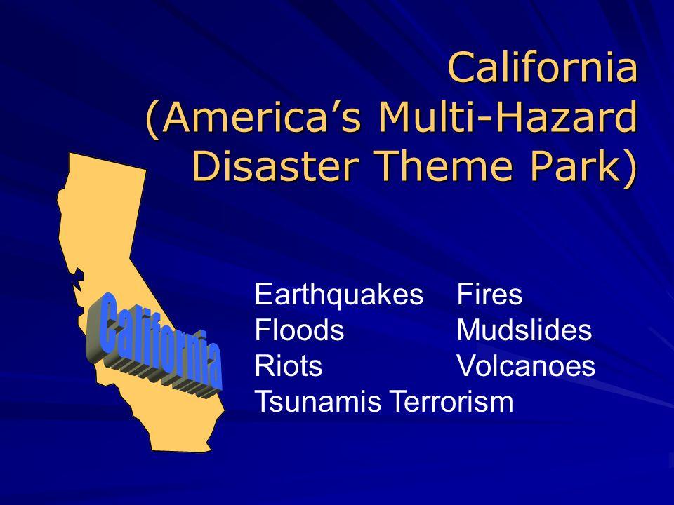 California (America's Multi-Hazard Disaster Theme Park) Earthquakes Fires Floods Mudslides Riots Volcanoes Tsunamis Terrorism