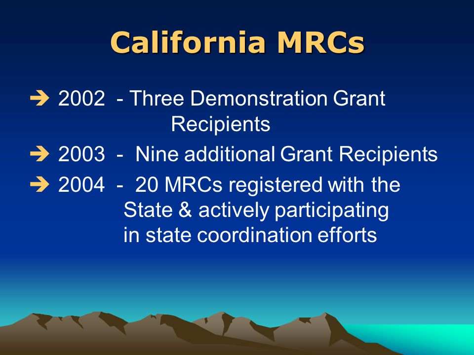 California MRCs  2002 - Three Demonstration Grant Recipients  2003 - Nine additional Grant Recipients  2004 - 20 MRCs registered with the State & actively participating in state coordination efforts
