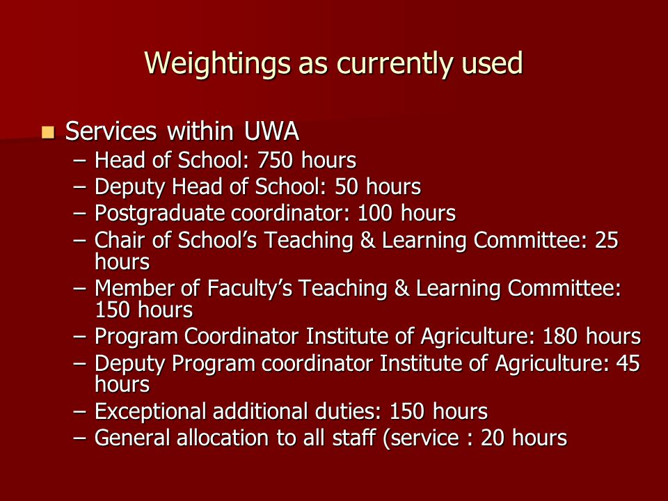 Weightings as currently used Services within UWA Services within UWA –Head of School: 750 hours –Deputy Head of School: 50 hours –Postgraduate coordinator: 100 hours –Chair of School's Teaching & Learning Committee: 25 hours –Member of Faculty's Teaching & Learning Committee: 150 hours –Program Coordinator Institute of Agriculture: 180 hours –Deputy Program coordinator Institute of Agriculture: 45 hours –Exceptional additional duties: 150 hours –General allocation to all staff (service : 20 hours
