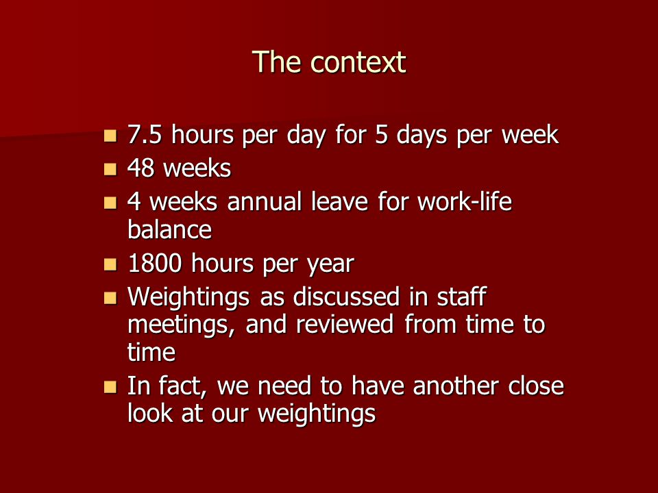 The context 7.5 hours per day for 5 days per week 7.5 hours per day for 5 days per week 48 weeks 48 weeks 4 weeks annual leave for work-life balance 4 weeks annual leave for work-life balance 1800 hours per year 1800 hours per year Weightings as discussed in staff meetings, and reviewed from time to time Weightings as discussed in staff meetings, and reviewed from time to time In fact, we need to have another close look at our weightings In fact, we need to have another close look at our weightings