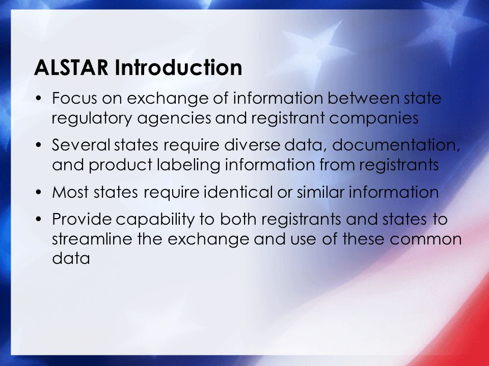 ALSTAR Introduction Focus on exchange of information between state regulatory agencies and registrant companies Several states require diverse data, d
