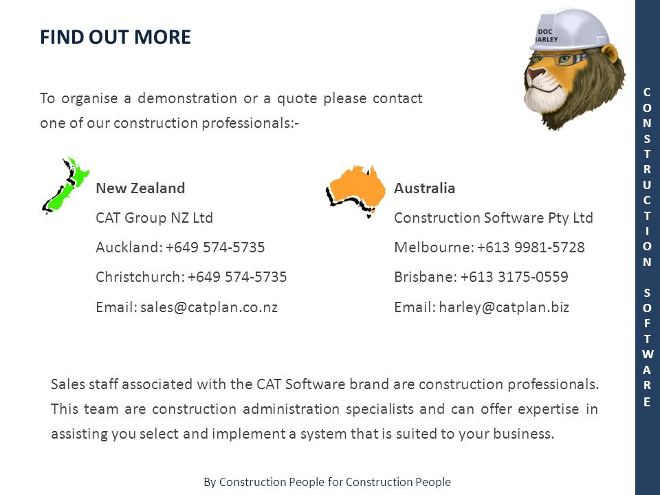 By Construction People for Construction People CONSTRUCTION SOFTWARECONSTRUCTION SOFTWARE To organise a demonstration or a quote please contact one of our construction professionals:- FIND OUT MORE New Zealand CAT Group NZ Ltd Auckland: +649 574-5735 Christchurch: +649 574-5735 Email: sales@catplan.co.nz Australia Construction Software Pty Ltd Melbourne: +613 9981-5728 Brisbane: +613 3175-0559 Email: harley@catplan.biz Sales staff associated with the CAT Software brand are construction professionals.
