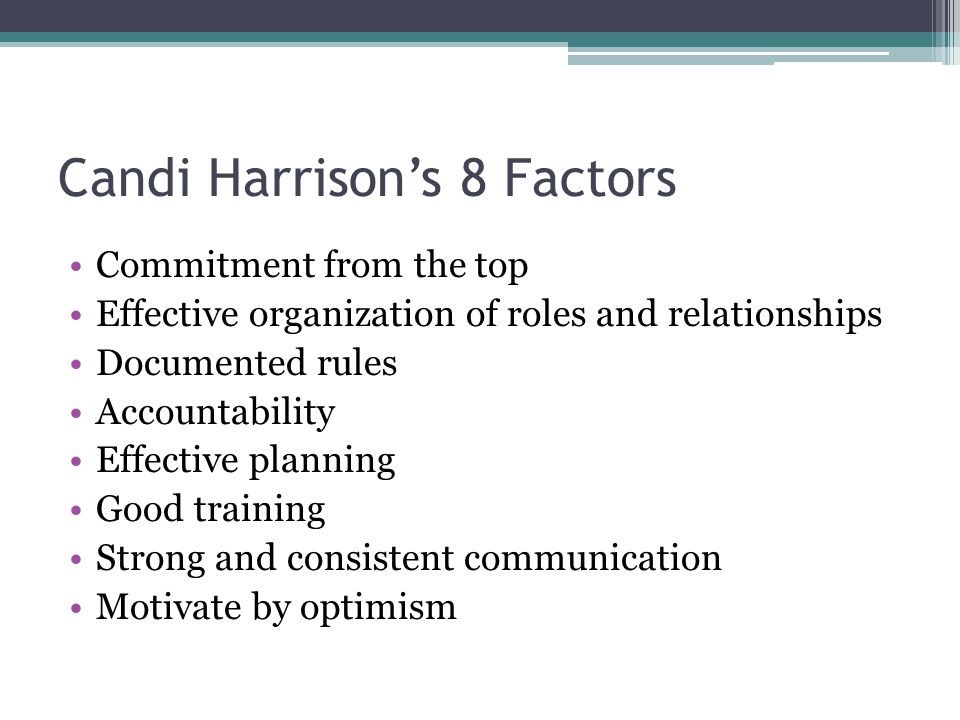 Candi Harrison's 8 Factors Commitment from the top Effective organization of roles and relationships Documented rules Accountability Effective planning Good training Strong and consistent communication Motivate by optimism