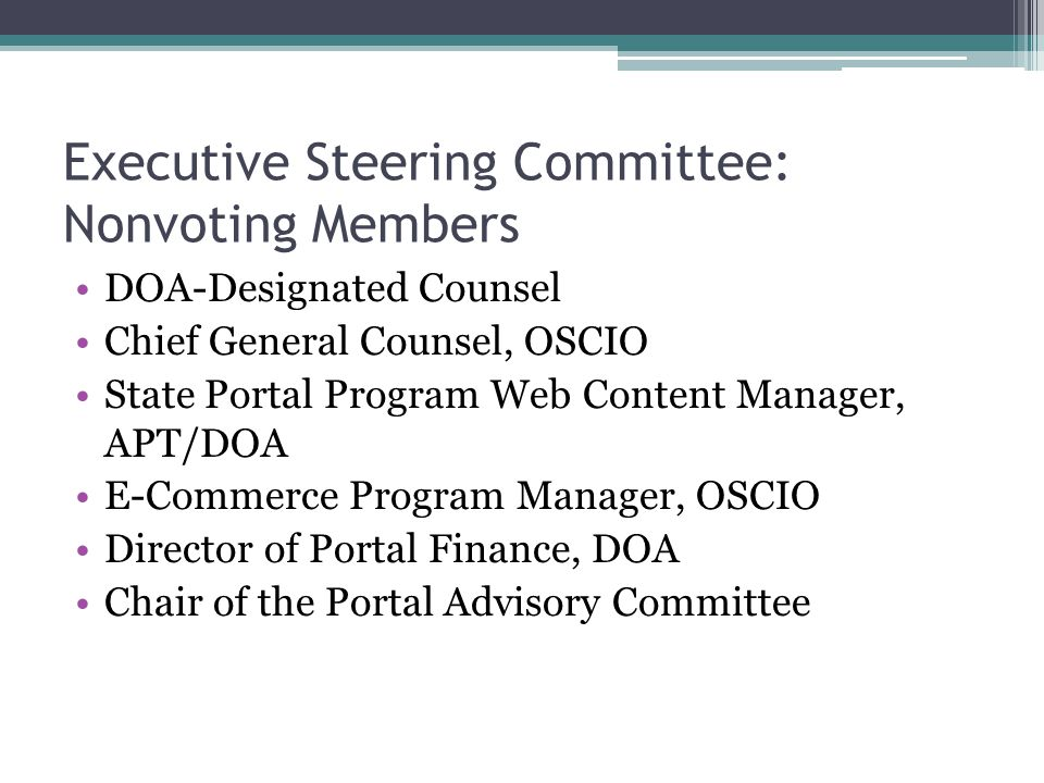 Executive Steering Committee: Nonvoting Members DOA-Designated Counsel Chief General Counsel, OSCIO State Portal Program Web Content Manager, APT/DOA E-Commerce Program Manager, OSCIO Director of Portal Finance, DOA Chair of the Portal Advisory Committee