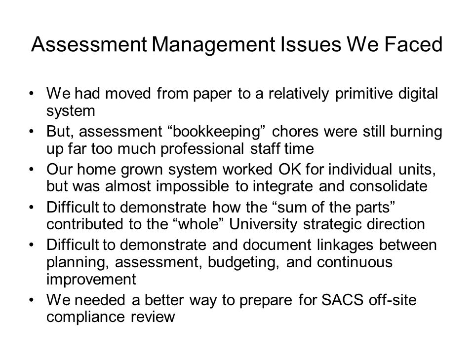 Assessment Management Issues We Faced We had moved from paper to a relatively primitive digital system But, assessment bookkeeping chores were still burning up far too much professional staff time Our home grown system worked OK for individual units, but was almost impossible to integrate and consolidate Difficult to demonstrate how the sum of the parts contributed to the whole University strategic direction Difficult to demonstrate and document linkages between planning, assessment, budgeting, and continuous improvement We needed a better way to prepare for SACS off-site compliance review