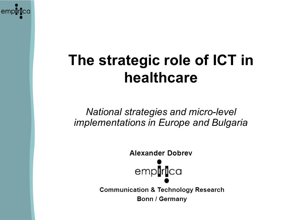 The strategic role of ICT in healthcare National strategies and micro-level implementations in Europe and Bulgaria Alexander Dobrev Communication & Technology Research Bonn / Germany