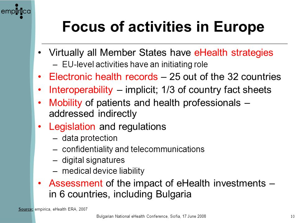 Bulgarian National eHealth Conference, Sofia, 17 June Focus of activities in Europe Virtually all Member States have eHealth strategies –EU-level activities have an initiating role Electronic health records – 25 out of the 32 countries Interoperability – implicit; 1/3 of country fact sheets Mobility of patients and health professionals – addressed indirectly Legislation and regulations –data protection –confidentiality and telecommunications –digital signatures –medical device liability Assessment of the impact of eHealth investments – in 6 countries, including Bulgaria Source: empirica, eHealth ERA, 2007