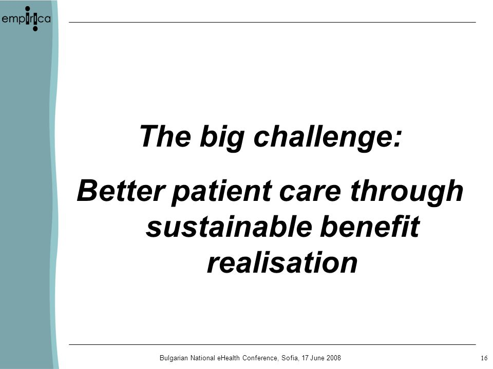 Bulgarian National eHealth Conference, Sofia, 17 June The big challenge: Better patient care through sustainable benefit realisation