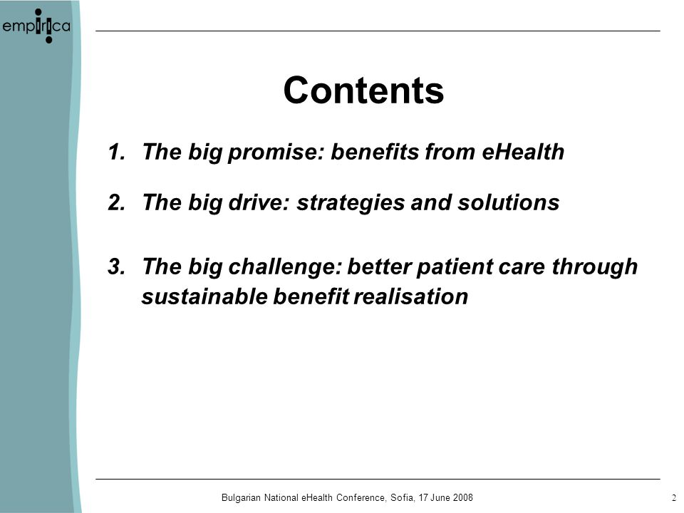 Bulgarian National eHealth Conference, Sofia, 17 June Contents 1.The big promise: benefits from eHealth 2.The big drive: strategies and solutions 3.The big challenge: better patient care through sustainable benefit realisation
