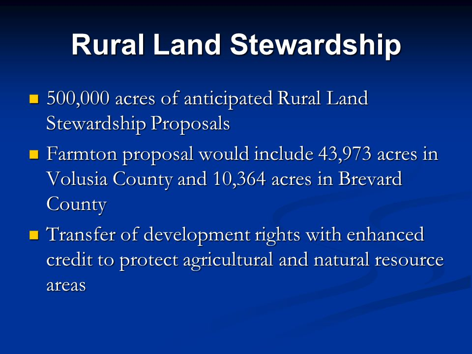 Rural Land Stewardship 500,000 acres of anticipated Rural Land Stewardship Proposals 500,000 acres of anticipated Rural Land Stewardship Proposals Farmton proposal would include 43,973 acres in Volusia County and 10,364 acres in Brevard County Farmton proposal would include 43,973 acres in Volusia County and 10,364 acres in Brevard County Transfer of development rights with enhanced credit to protect agricultural and natural resource areas Transfer of development rights with enhanced credit to protect agricultural and natural resource areas