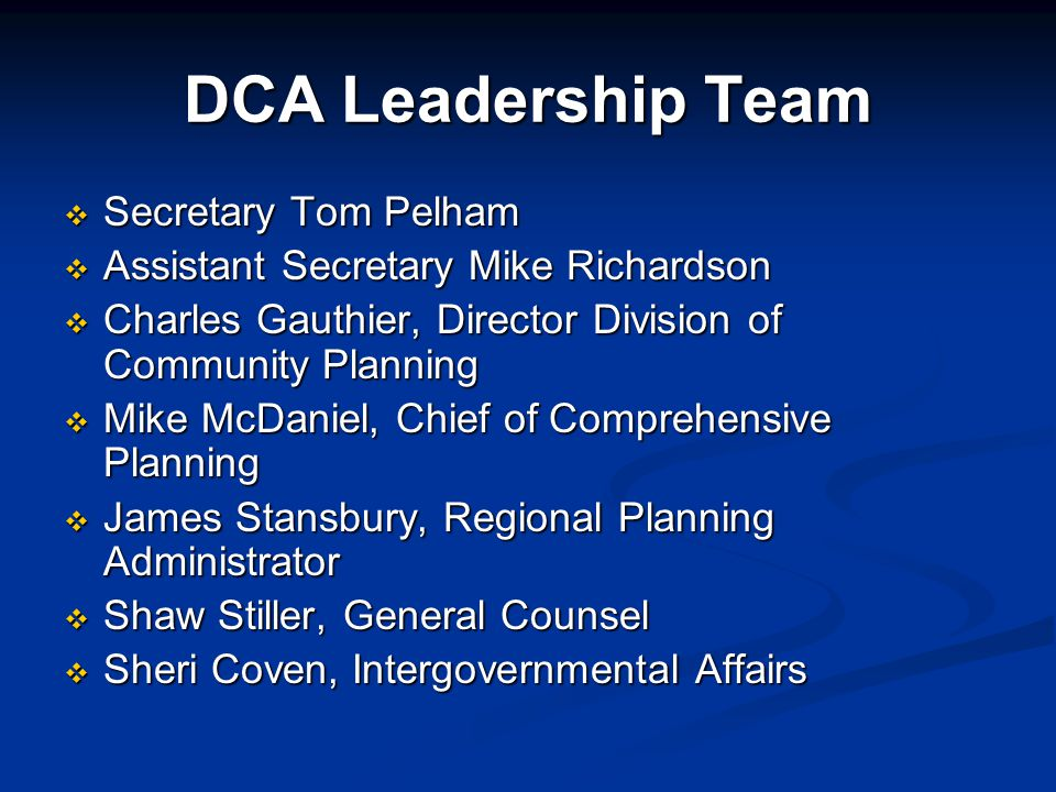 DCA Leadership Team  Secretary Tom Pelham  Assistant Secretary Mike Richardson  Charles Gauthier, Director Division of Community Planning  Mike McDaniel, Chief of Comprehensive Planning  James Stansbury, Regional Planning Administrator  Shaw Stiller, General Counsel  Sheri Coven, Intergovernmental Affairs