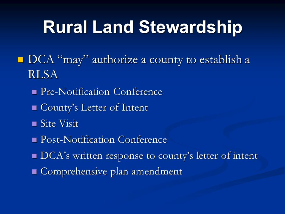 Rural Land Stewardship DCA may authorize a county to establish a RLSA DCA may authorize a county to establish a RLSA Pre-Notification Conference Pre-Notification Conference County's Letter of Intent County's Letter of Intent Site Visit Site Visit Post-Notification Conference Post-Notification Conference DCA's written response to county's letter of intent DCA's written response to county's letter of intent Comprehensive plan amendment Comprehensive plan amendment