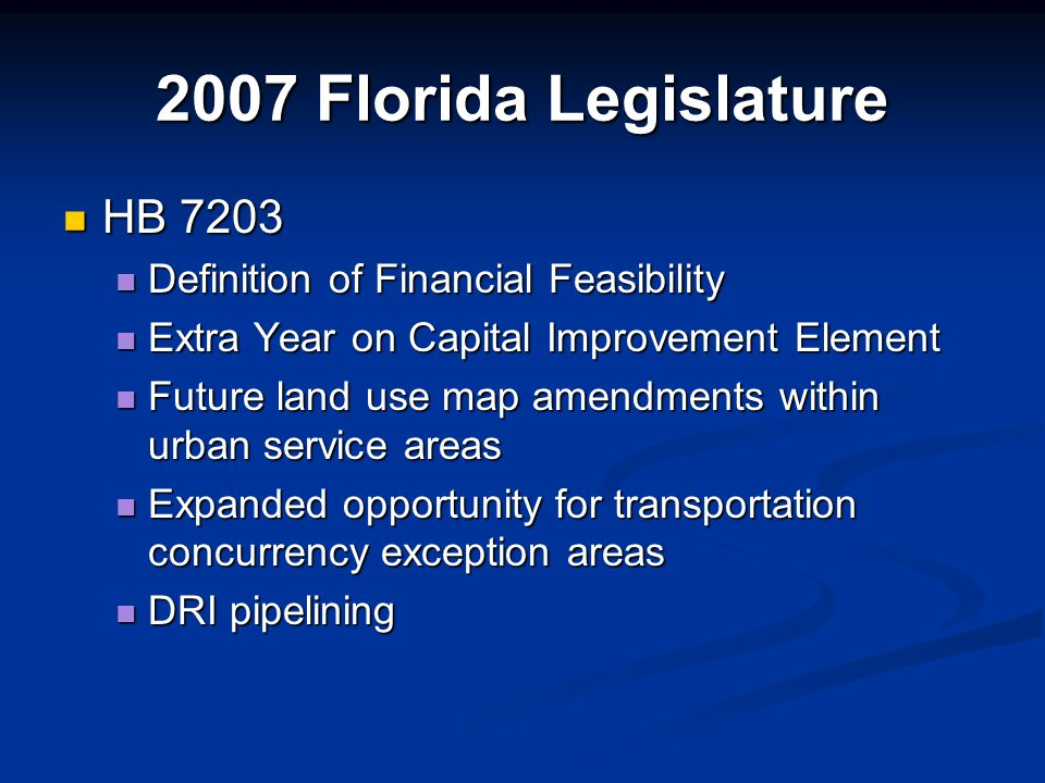 2007 Florida Legislature HB 7203 HB 7203 Definition of Financial Feasibility Definition of Financial Feasibility Extra Year on Capital Improvement Element Extra Year on Capital Improvement Element Future land use map amendments within urban service areas Future land use map amendments within urban service areas Expanded opportunity for transportation concurrency exception areas Expanded opportunity for transportation concurrency exception areas DRI pipelining DRI pipelining