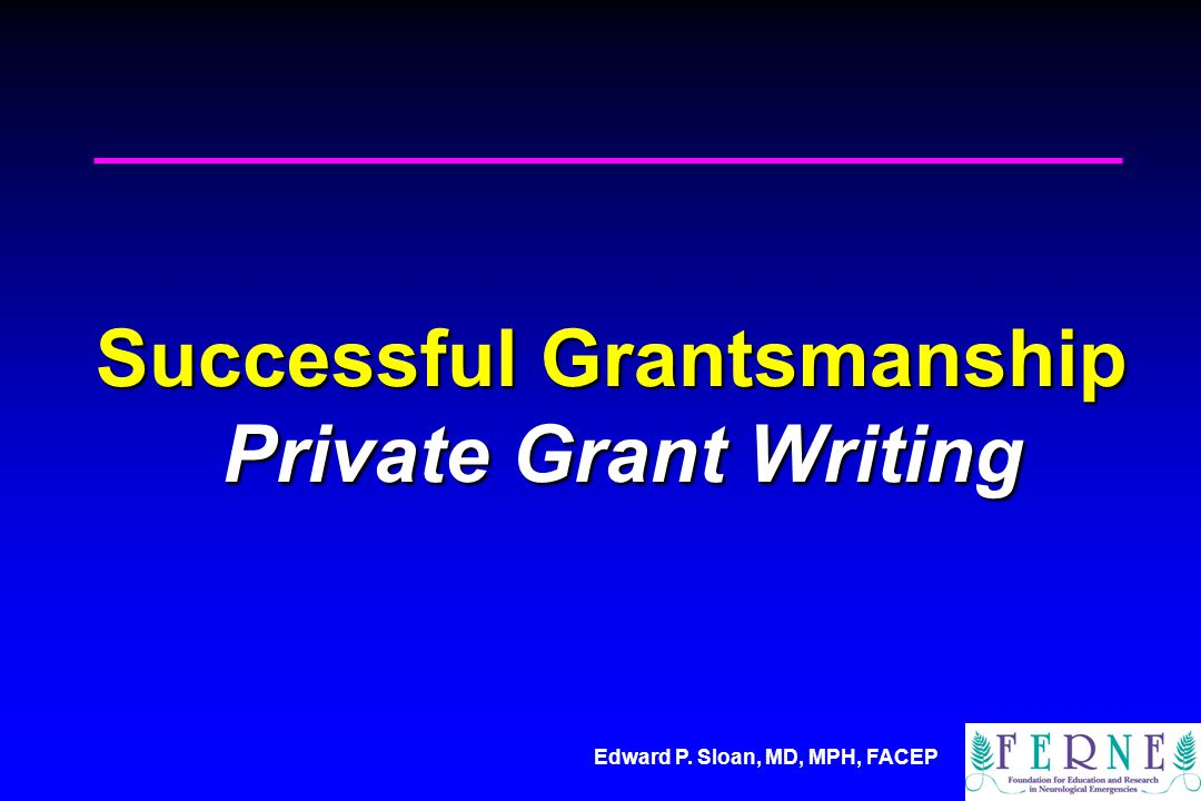 Edward P. Sloan, MD, MPH, FACEP Successful Grantsmanship Private Grant Writing