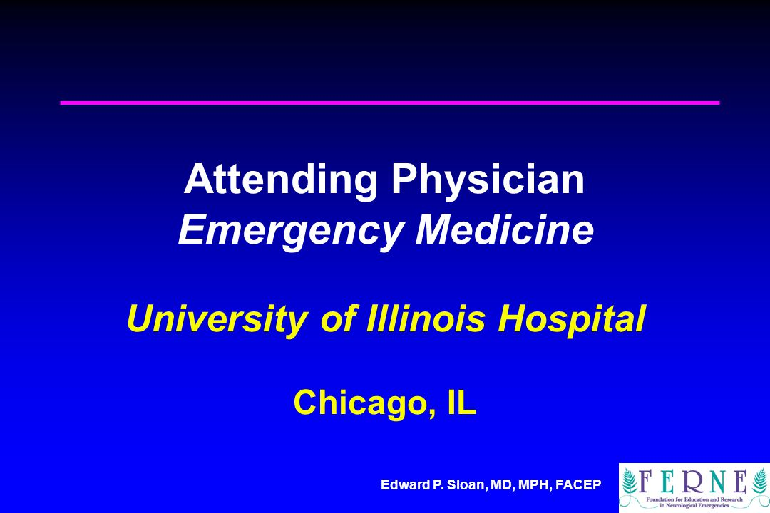 Edward P. Sloan, MD, MPH, FACEP Attending Physician Emergency Medicine University of Illinois Hospital Chicago, IL