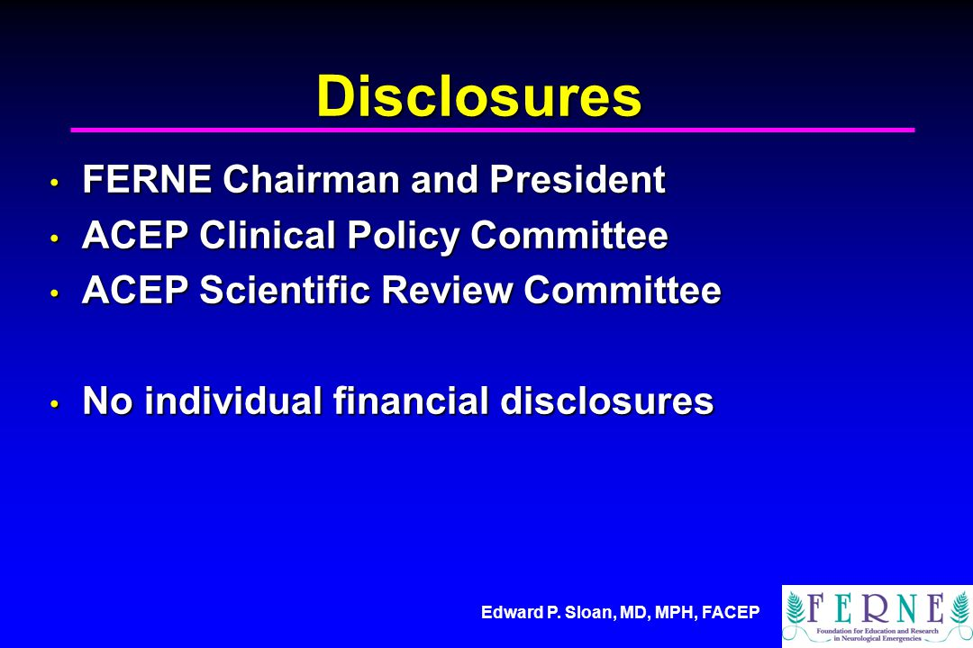 Edward P. Sloan, MD, MPH, FACEP Disclosures FERNE Chairman and President FERNE Chairman and President ACEP Clinical Policy Committee ACEP Clinical Pol