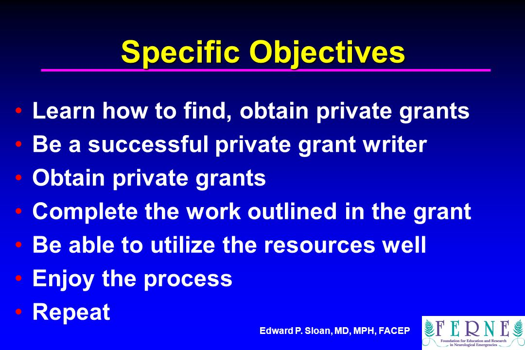 Edward P. Sloan, MD, MPH, FACEP Specific Objectives Learn how to find, obtain private grants Be a successful private grant writer Obtain private grant