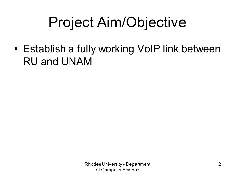 Rhodes University - Department of Computer Science 2 Project Aim/Objective Establish a fully working VoIP link between RU and UNAM