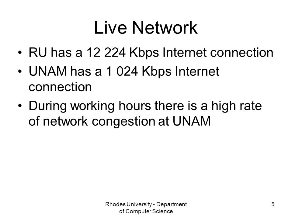 Rhodes University - Department of Computer Science 5 Live Network RU has a 12 224 Kbps Internet connection UNAM has a 1 024 Kbps Internet connection During working hours there is a high rate of network congestion at UNAM