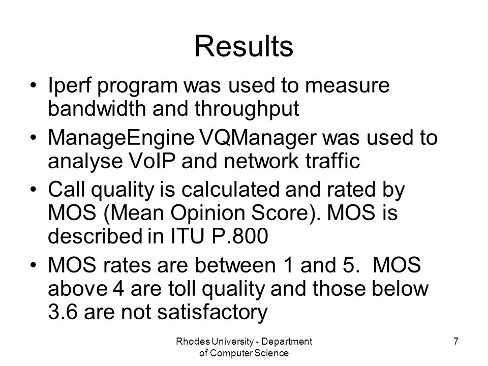 Rhodes University - Department of Computer Science 7 Results Iperf program was used to measure bandwidth and throughput ManageEngine VQManager was used to analyse VoIP and network traffic Call quality is calculated and rated by MOS (Mean Opinion Score).