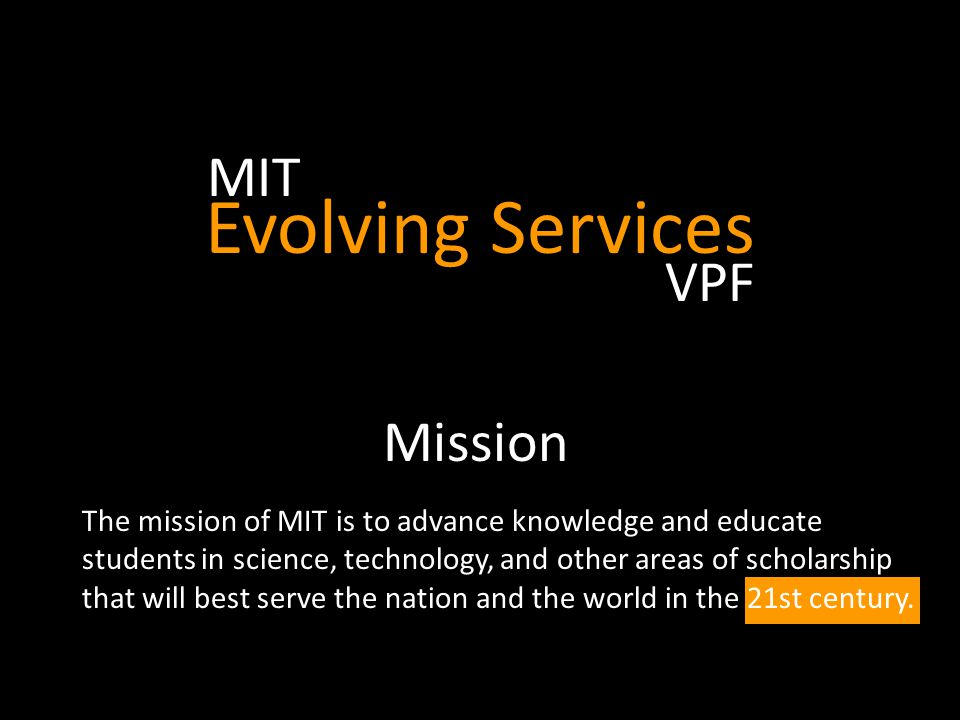 Forging a Digital Evolution Aligning Services to Meet MIT's Needs Working for the 21 st Century  Facilitate connections in a digital age  Enhance MIT's ability to serve the global community  Support ground-breaking research programs  Enable experienced-based learning  Strive to provide administrative services with the excellence for which MIT is known