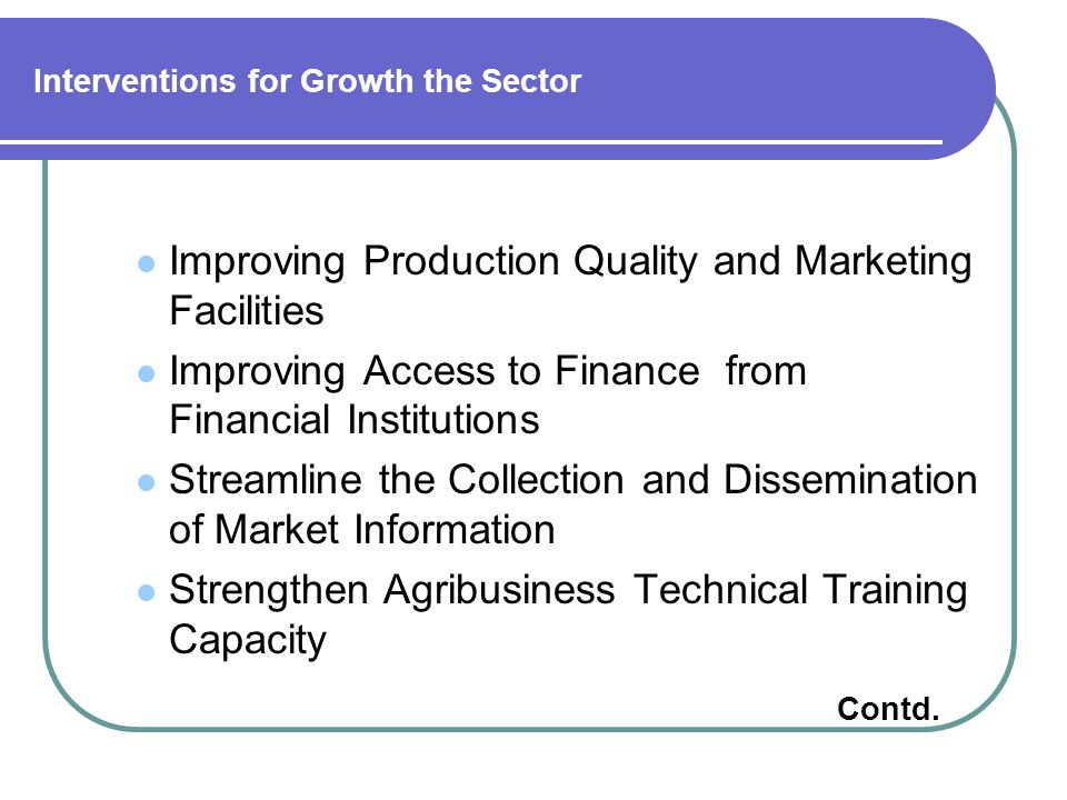 Interventions for Growth the Sector Improving Production Quality and Marketing Facilities Improving Access to Finance from Financial Institutions Streamline the Collection and Dissemination of Market Information Strengthen Agribusiness Technical Training Capacity Contd.