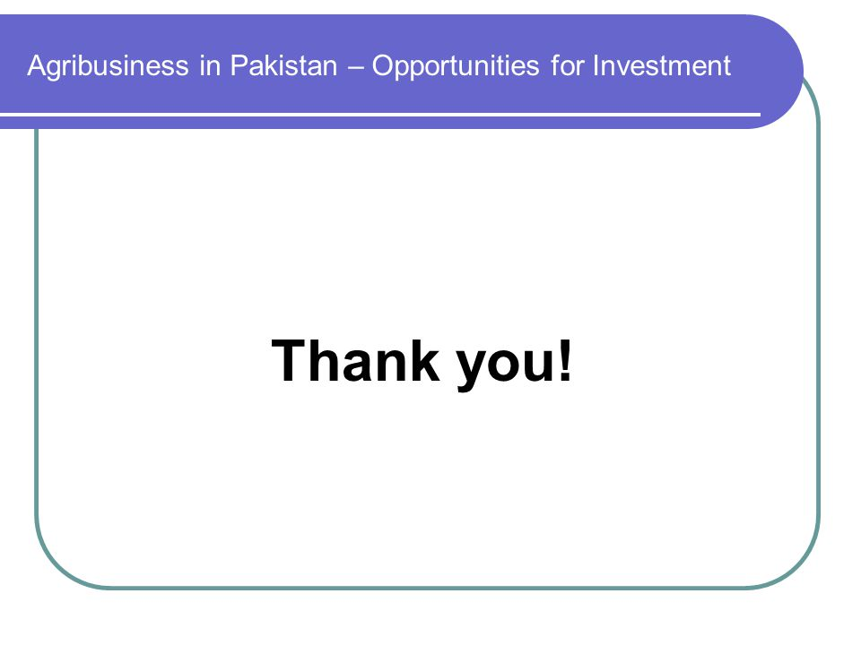 Agribusiness in Pakistan – Opportunities for Investment Thank you!