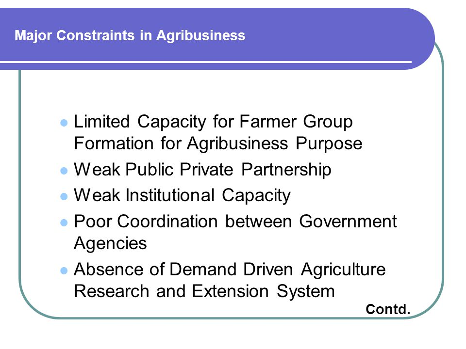 Major Constraints in Agribusiness Limited Capacity for Farmer Group Formation for Agribusiness Purpose Weak Public Private Partnership Weak Institutional Capacity Poor Coordination between Government Agencies Absence of Demand Driven Agriculture Research and Extension System Contd.