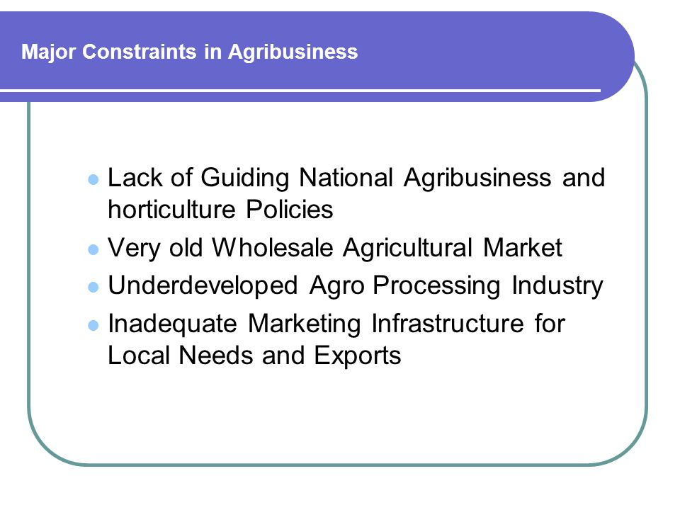 Opportunities in Agribusiness Large Domestic Market of 162 Million People Strategic Location for Access to Regional Markets Growing Economy; Vast Agriculture Resource Base and Human Capital Contd.