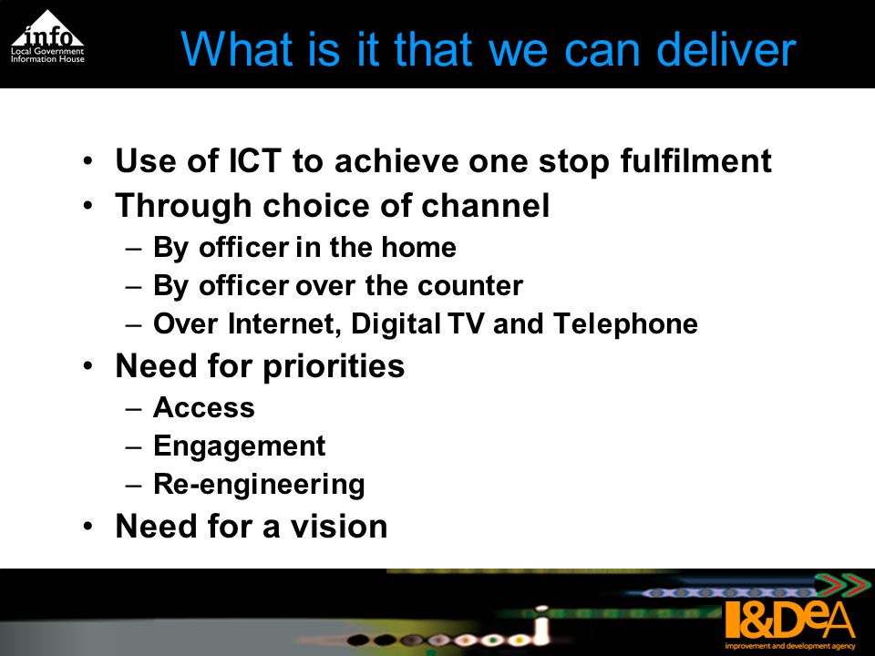 What is it that we can deliver Use of ICT to achieve one stop fulfilment Through choice of channel –By officer in the home –By officer over the counter –Over Internet, Digital TV and Telephone Need for priorities –Access –Engagement –Re-engineering Need for a vision