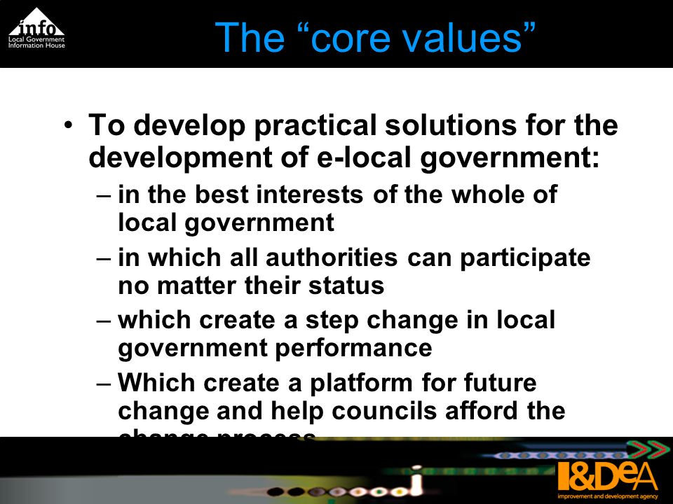The core values To develop practical solutions for the development of e-local government: –in the best interests of the whole of local government –in which all authorities can participate no matter their status –which create a step change in local government performance –Which create a platform for future change and help councils afford the change process