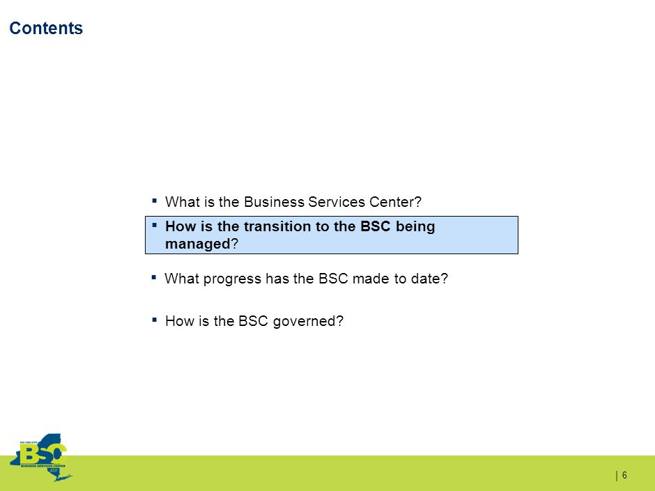 | Contents 6 ▪ What is the Business Services Center? What is the Business Services Center? ▪ How is the transition to the BSC being managed? ▪ How is