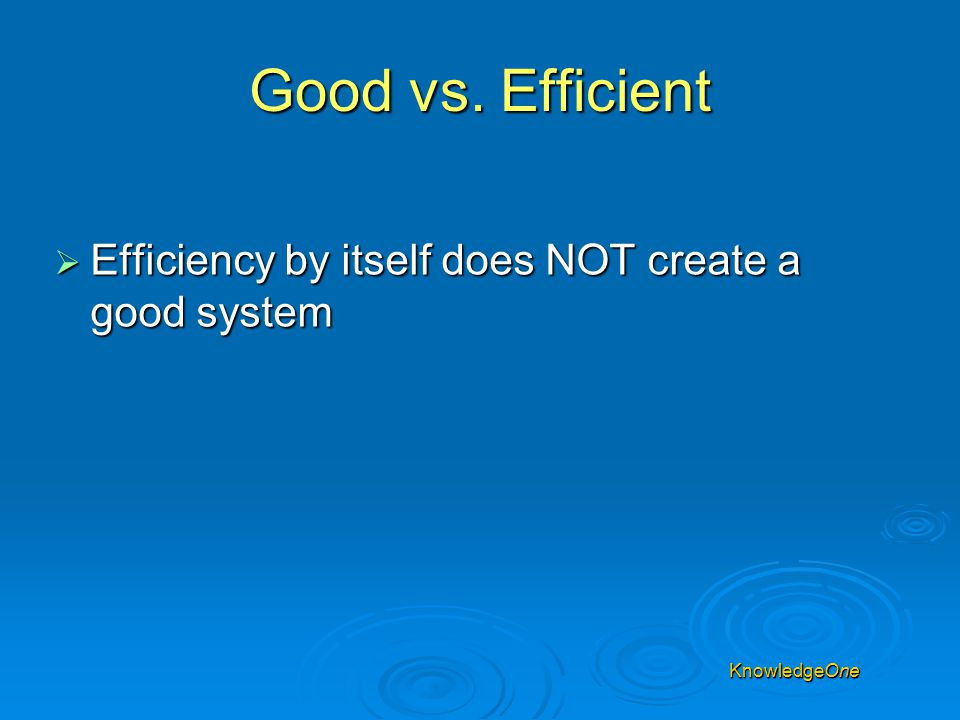 Good vs. Efficient  Efficiency by itself does NOT create a good system KnowledgeOne