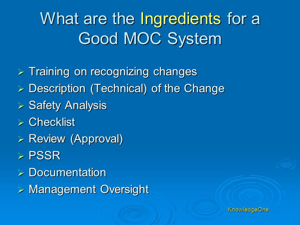 KnowledgeOne What are the Ingredients for a Good MOC System  Training on recognizing changes  Description (Technical) of the Change  Safety Analysis  Checklist  Review (Approval)  PSSR  Documentation  Management Oversight