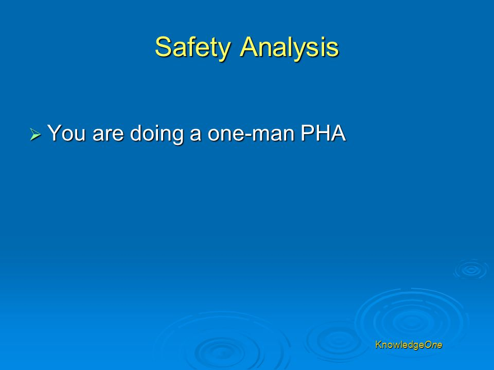 KnowledgeOne Safety Analysis  You are doing a one-man PHA ! KnowledgeOne